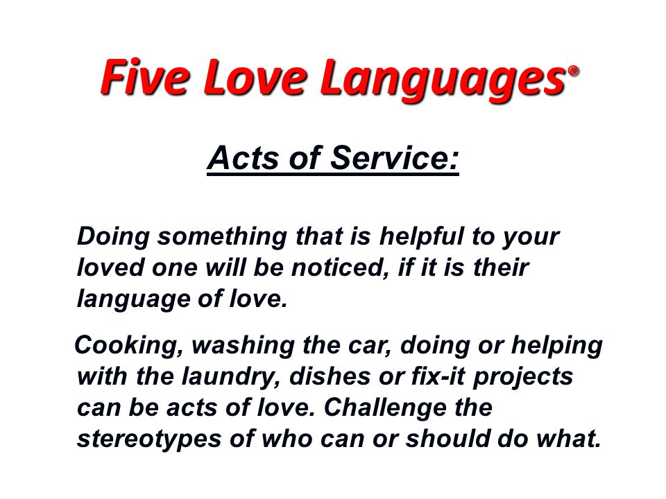 Acts of Service: Doing something that is helpful to your loved one will be noticed, if it is their language of love. Cooking, washing the car, doing o