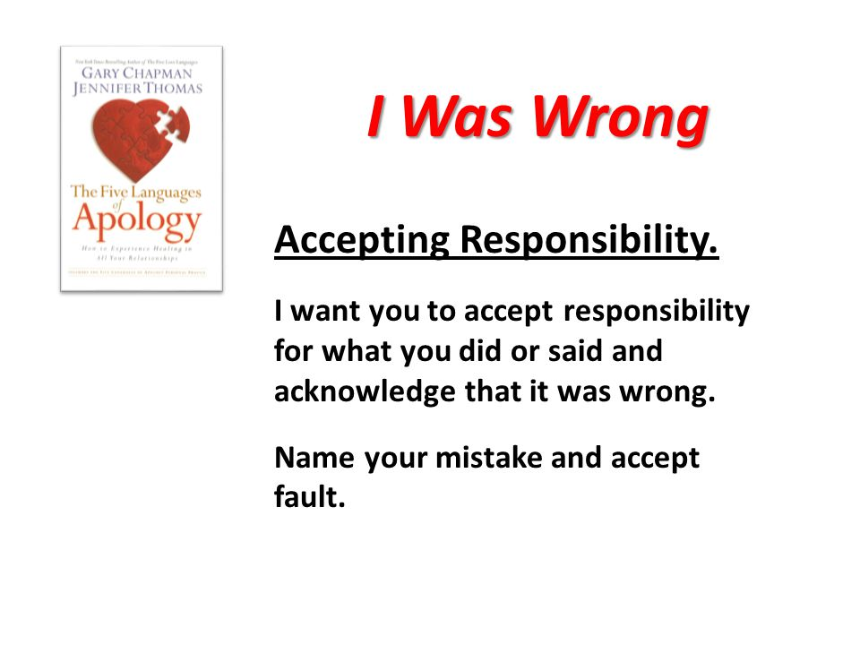 I Was Wrong Accepting Responsibility. I want you to accept responsibility for what you did or said and acknowledge that it was wrong. Name your mistak