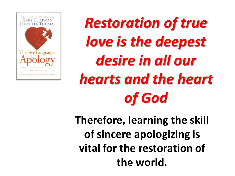 Restoration of true love is the deepest desire in all our hearts and the heart of God Therefore, learning the skill of sincere apologizing is vital fo