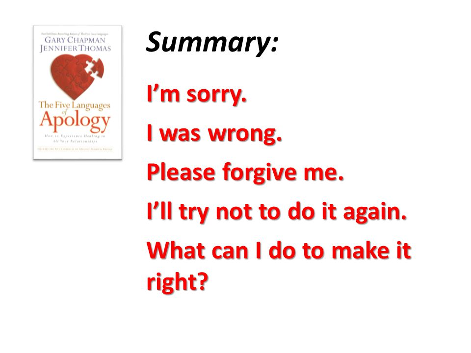 I'm sorry. I was wrong. Please forgive me. I'll try not to do it again. What can I do to make it right? Summary: