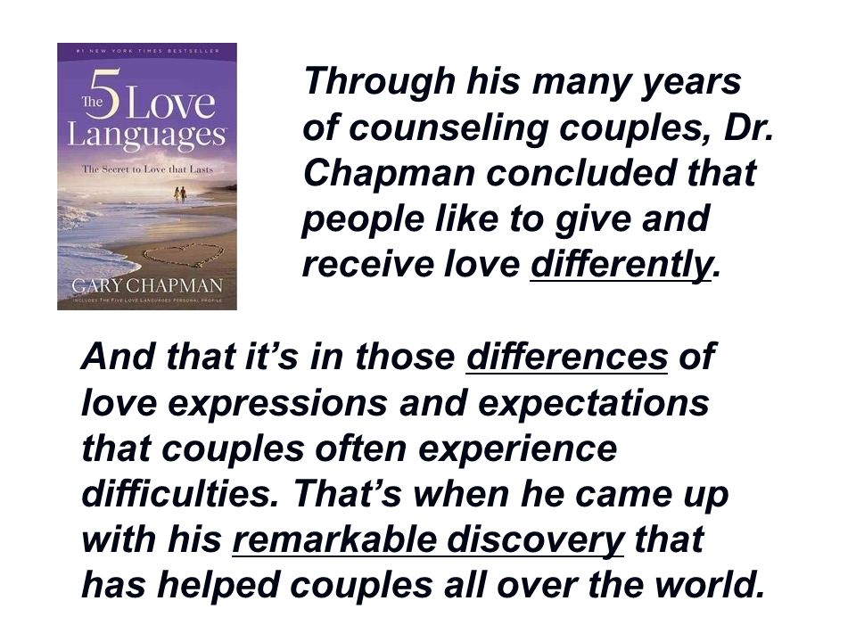 Through his many years of counseling couples, Dr. Chapman concluded that people like to give and receive love differently. And that it's in those diff