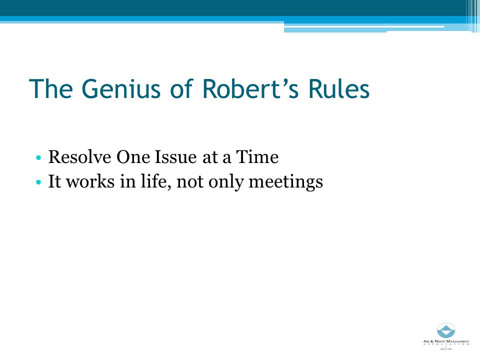 The Genius of Robert's Rules Resolve One Issue at a Time It works in life, not only meetings