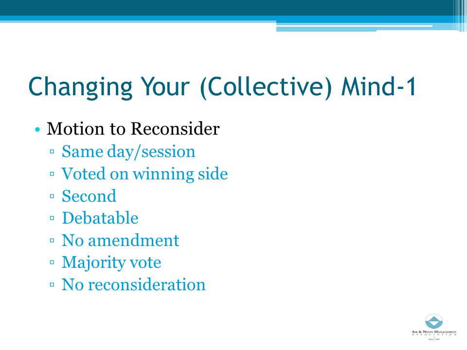 Changing Your (Collective) Mind-1 Motion to Reconsider ▫Same day/session ▫Voted on winning side ▫Second ▫Debatable ▫No amendment ▫Majority vote ▫No reconsideration