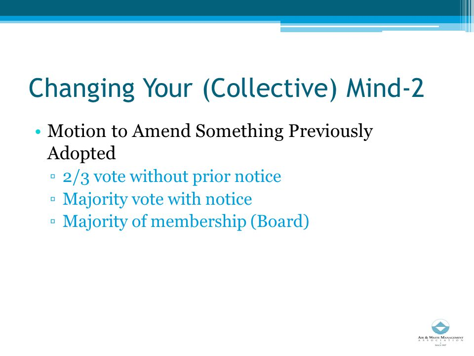 Changing Your (Collective) Mind-2 Motion to Amend Something Previously Adopted ▫2/3 vote without prior notice ▫Majority vote with notice ▫Majority of membership (Board)