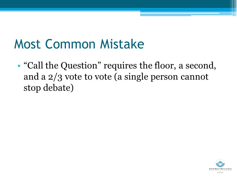 Most Common Mistake Call the Question requires the floor, a second, and a 2/3 vote to vote (a single person cannot stop debate)
