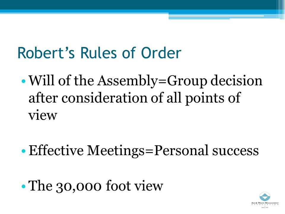 Robert's Rules of Order Will of the Assembly=Group decision after consideration of all points of view Effective Meetings=Personal success The 30,000 foot view