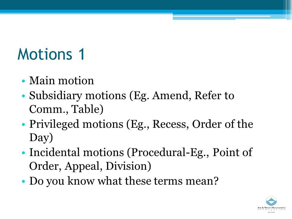 Motions 1 Main motion Subsidiary motions (Eg.