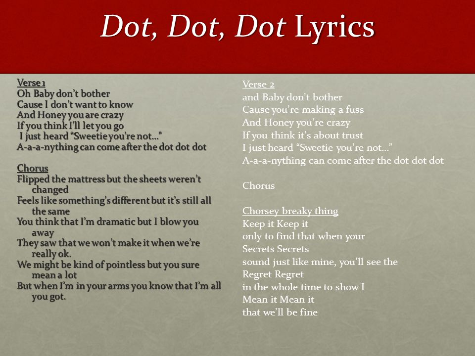 Dot, Dot, Dot Lyrics Verse 1 Oh Baby don't bother Cause I don't want to know And Honey you are crazy If you think I'll let you go I just heard Sweetie you're not… I just heard Sweetie you're not… A-a-a-nything can come after the dot dot dot Chorus Flipped the mattress but the sheets weren't changed Feels like something's different but it's still all the same You think that I'm dramatic but I blow you away They saw that we won't make it when we're really ok.