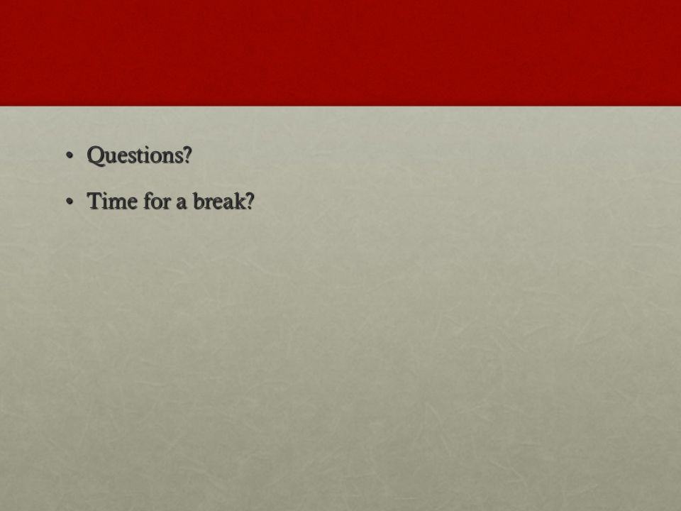 Questions?Questions? Time for a break?Time for a break?