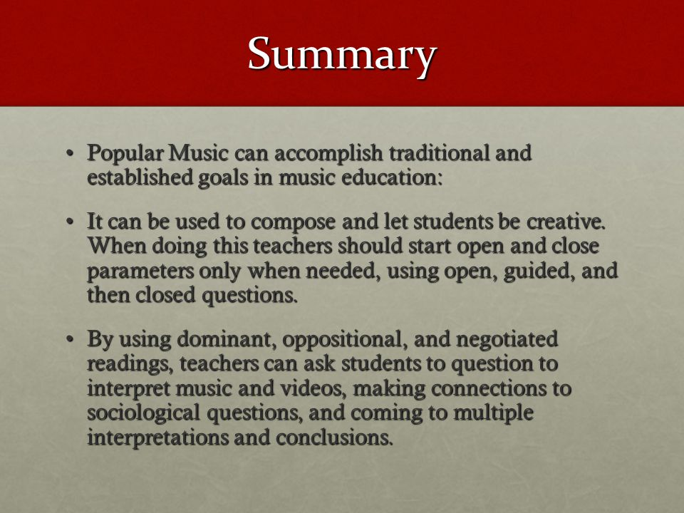 Summary Popular Music can accomplish traditional and established goals in music education:Popular Music can accomplish traditional and established goals in music education: It can be used to compose and let students be creative.