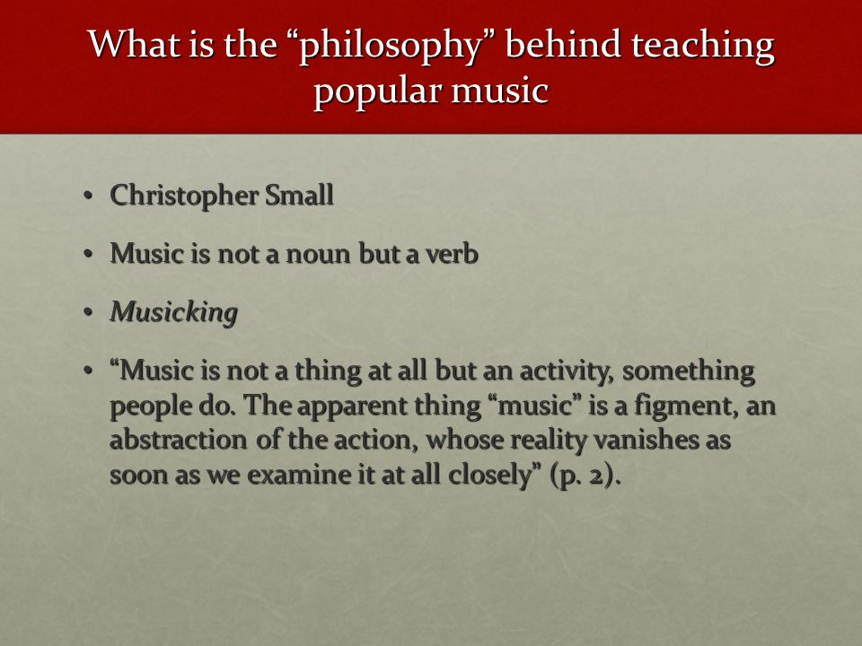 What is the philosophy behind teaching popular music Christopher Small Christopher Small Music is not a noun but a verb Music is not a noun but a verb Musicking Musicking Music is not a thing at all but an activity, something people do.