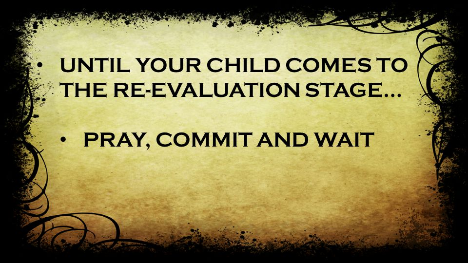 UNTIL YOUR CHILD COMES TO THE RE-EVALUATION STAGE… PRAY, COMMIT AND WAIT
