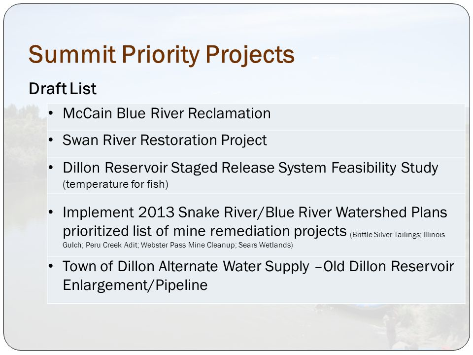Summit Priority Projects Draft List McCain Blue River Reclamation Swan River Restoration Project Dillon Reservoir Staged Release System Feasibility Study (temperature for fish) Implement 2013 Snake River/Blue River Watershed Plans prioritized list of mine remediation projects (Brittle Silver Tailings; Illinois Gulch; Peru Creek Adit; Webster Pass Mine Cleanup; Sears Wetlands) Town of Dillon Alternate Water Supply –Old Dillon Reservoir Enlargement/Pipeline