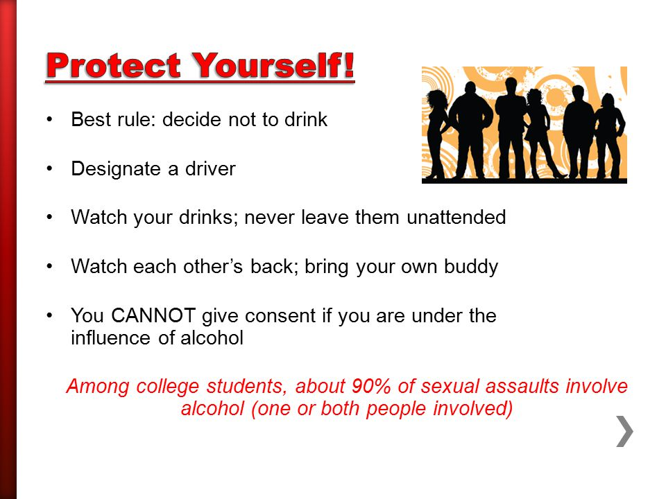 Best rule: decide not to drink Designate a driver Watch your drinks; never leave them unattended Watch each other's back; bring your own buddy You CANNOT give consent if you are under the influence of alcohol Among college students, about 90% of sexual assaults involve alcohol (one or both people involved)