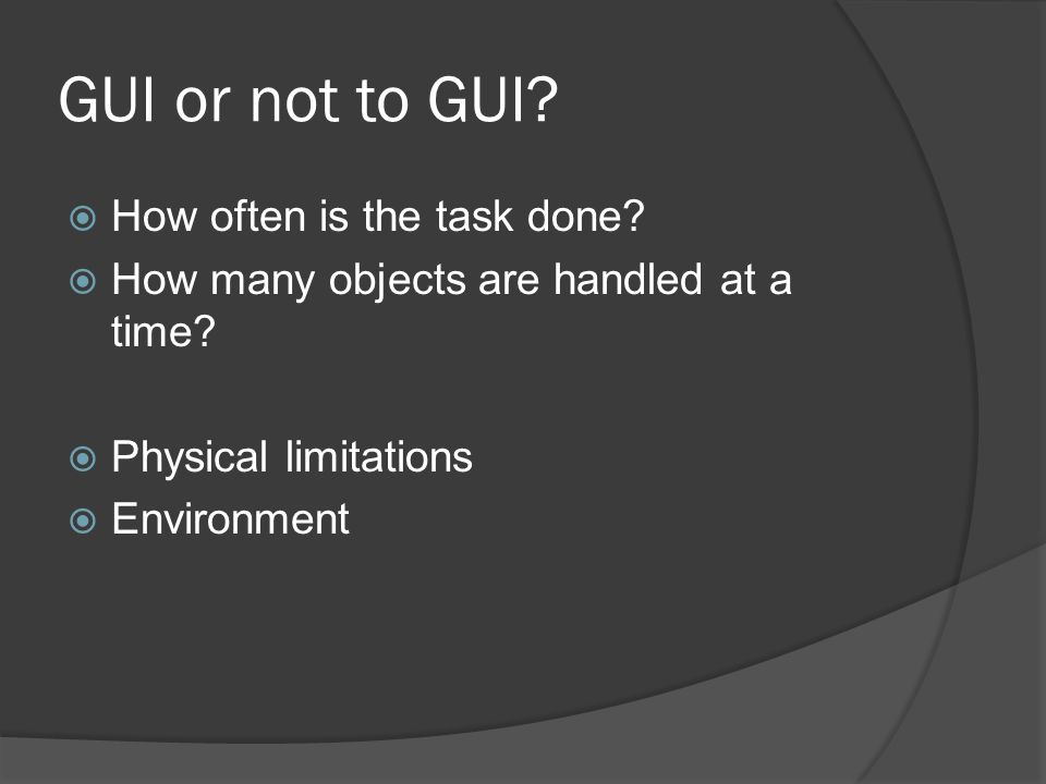 GUI or not to GUI.  How often is the task done.  How many objects are handled at a time.