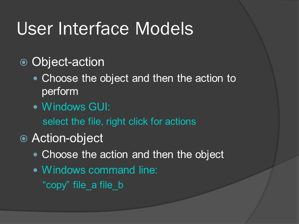 User Interface Models  Object-action Choose the object and then the action to perform Windows GUI: select the file, right click for actions  Action-object Choose the action and then the object Windows command line: copy file_a file_b