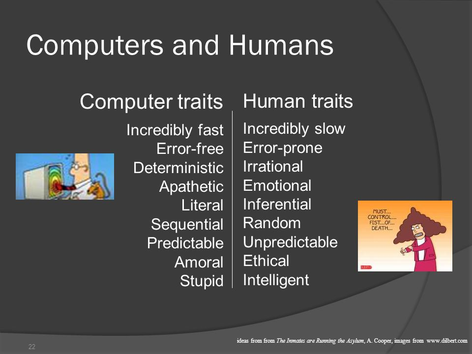 22 Human traits Incredibly slow Error-prone Irrational Emotional Inferential Random Unpredictable Ethical Intelligent Computers and Humans Computer traits Incredibly fast Error-free Deterministic Apathetic Literal Sequential Predictable Amoral Stupid ideas from from The Inmates are Running the Asylum, A.