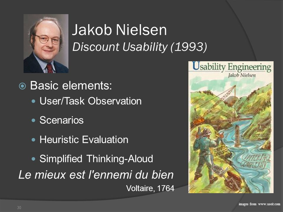 30 Jakob Nielsen Discount Usability (1993)  Basic elements: User/Task Observation Scenarios Heuristic Evaluation Simplified Thinking-Aloud Le mieux est l ennemi du bien Voltaire, 1764 images from www.useit.com
