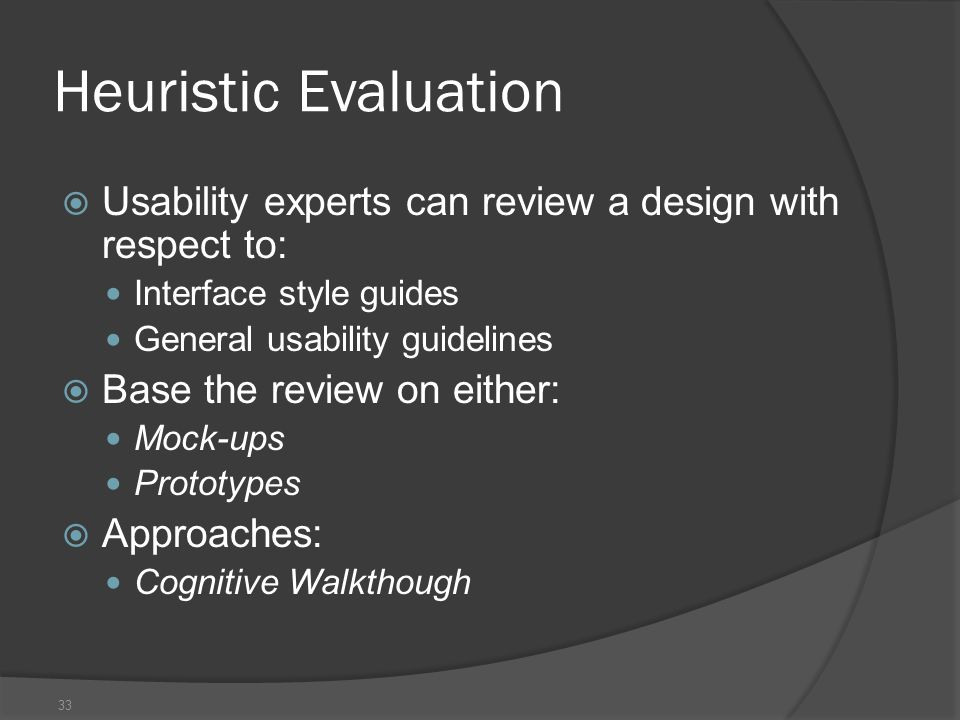 33 Heuristic Evaluation  Usability experts can review a design with respect to: Interface style guides General usability guidelines  Base the review on either: Mock-ups Prototypes  Approaches: Cognitive Walkthough