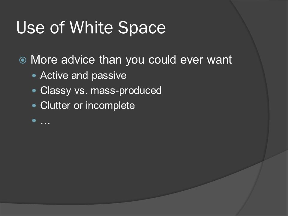 Use of White Space  More advice than you could ever want Active and passive Classy vs.