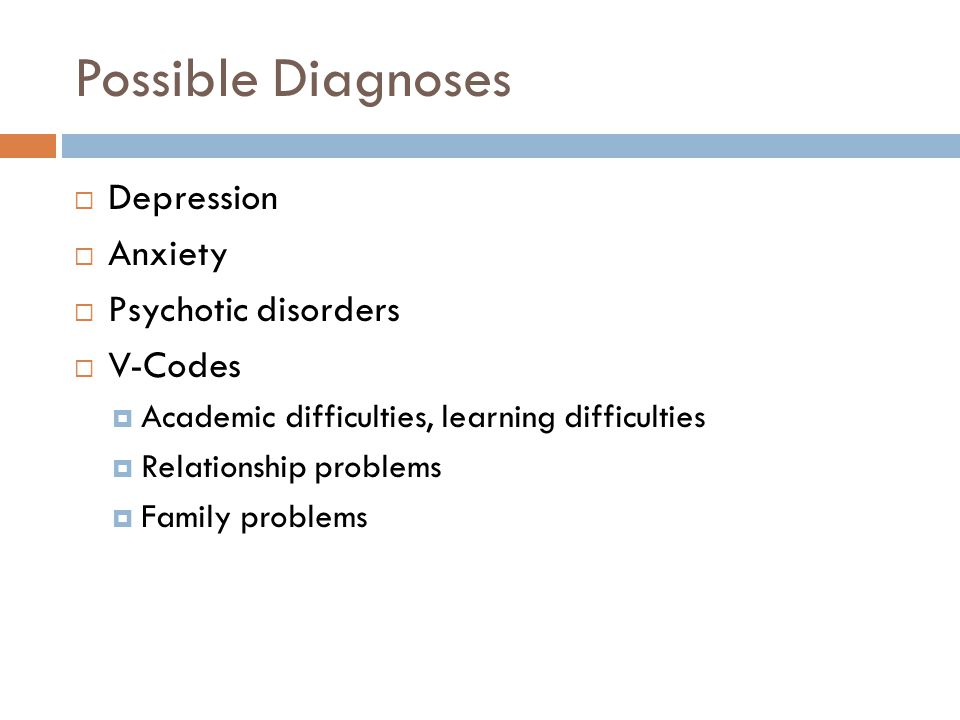 Possible Diagnoses  Depression  Anxiety  Psychotic disorders  V-Codes  Academic difficulties, learning difficulties  Relationship problems  Family problems