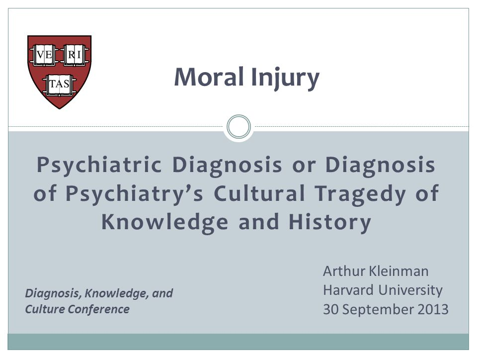 Moral Injury Arthur Kleinman Harvard University 30 September 2013 Psychiatric Diagnosis or Diagnosis of Psychiatry's Cultural Tragedy of Knowledge and