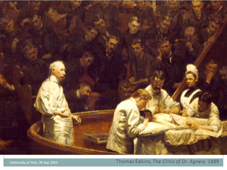 University of Oslo, 30 Sep 2013 Thomas Eakins, The Clinic of Dr. Agnew, 1889