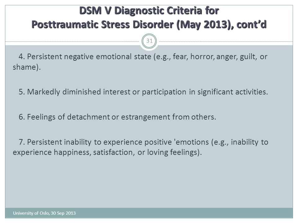 DSM V Diagnostic Criteria for Posttraumatic Stress Disorder (May 2013), cont'd University of Oslo, 30 Sep 2013 31 4. Persistent negative emotional sta
