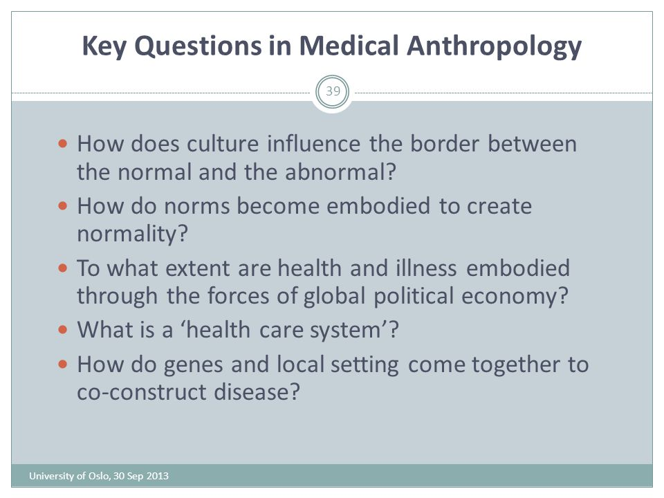 Key Questions in Medical Anthropology 39 How does culture influence the border between the normal and the abnormal? How do norms become embodied to cr