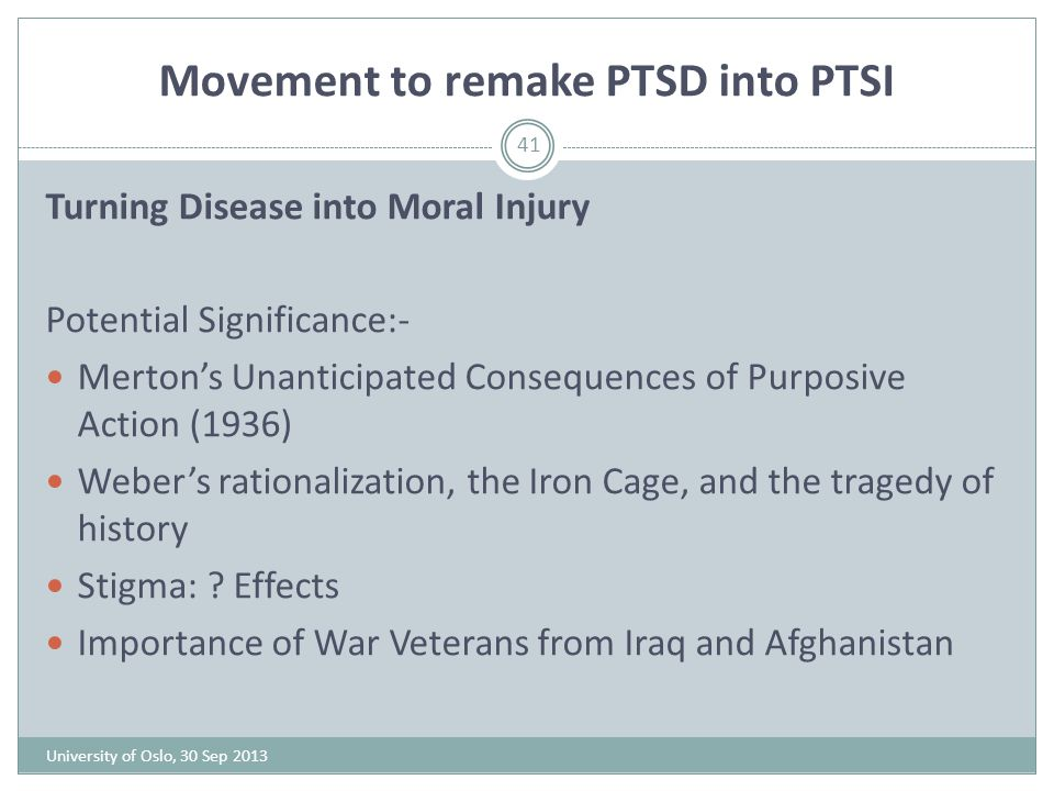 Movement to remake PTSD into PTSI University of Oslo, 30 Sep 2013 41 Turning Disease into Moral Injury Potential Significance:- Merton's Unanticipated