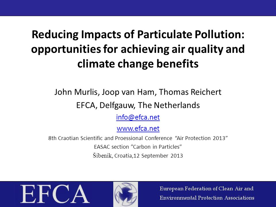 Reducing Impacts of Particulate Pollution: opportunities for achieving air quality and climate change benefits John Murlis, Joop van Ham, Thomas Reichert EFCA, Delfgauw, The Netherlands info@efca.net www.efca.net 8th Craotian Scientific and Proessional Conference Air Protection 2013 EASAC section Carbon in Particles Šibenik, Croatia,12 September 2013