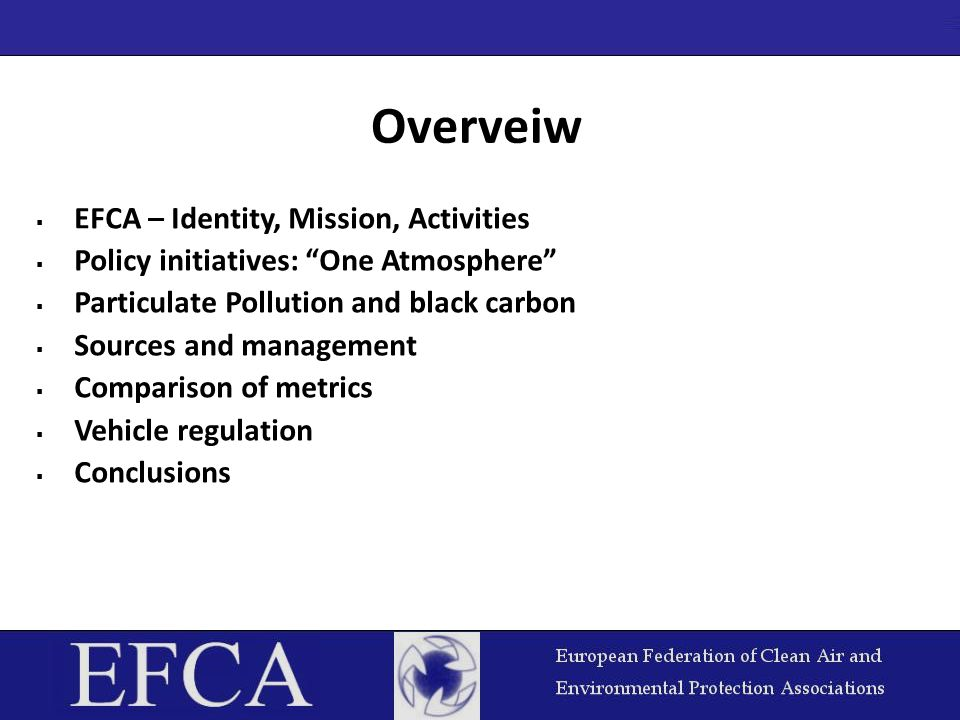  EFCA – Identity, Mission, Activities  Policy initiatives: One Atmosphere  Particulate Pollution and black carbon  Sources and management  Comparison of metrics  Vehicle regulation  Conclusions Overveiw