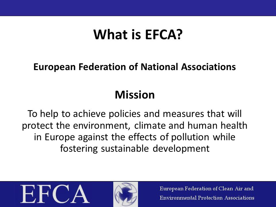 What is EFCA? European Federation of National Associations Mission To help to achieve policies and measures that will protect the environment, climate