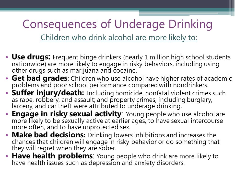Consequences of Underage Drinking Children who drink alcohol are more likely to: Use drugs : Frequent binge drinkers (nearly 1 million high school students nationwide) are more likely to engage in risky behaviors, including using other drugs such as marijuana and cocaine.