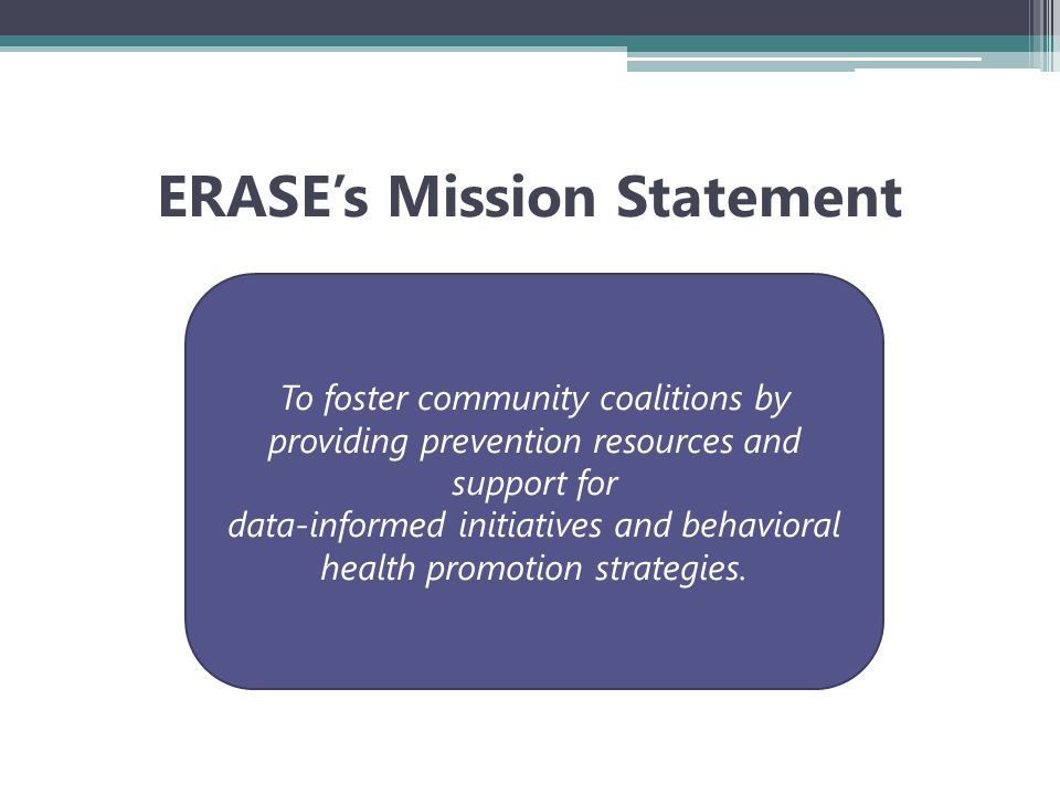 ERASE's Mission Statement To foster community coalitions by providing prevention resources and support for data-informed initiatives and behavioral health promotion strategies.