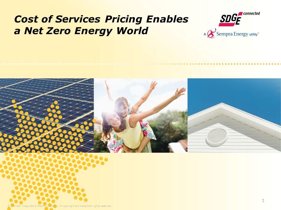 Cost of Services Pricing Enables a Net Zero Energy World © 2011San Diego Gas & Electric Company. All copyright and trademark rights reserved. 1