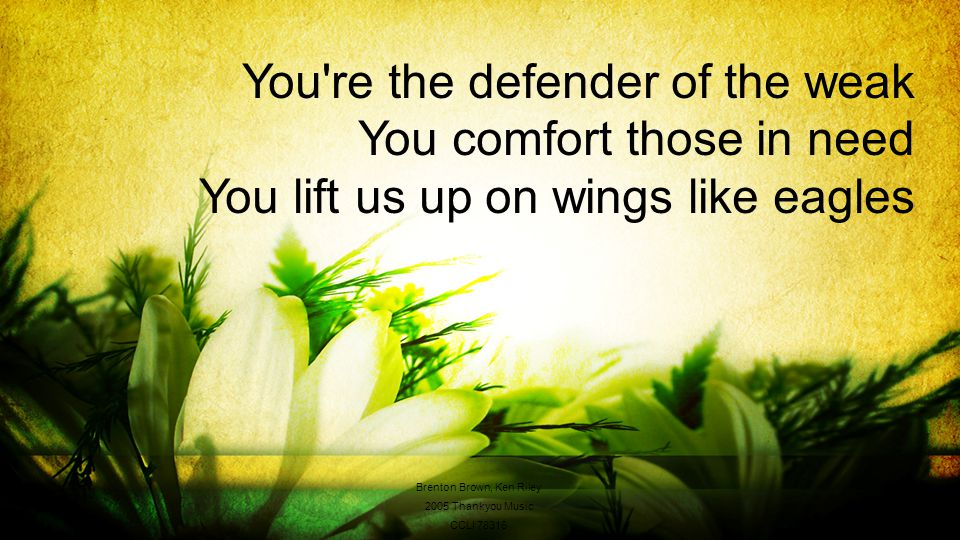You re the defender of the weak You comfort those in need You lift us up on wings like eagles Brenton Brown, Ken Riley 2005 Thankyou Music CCLI 78316