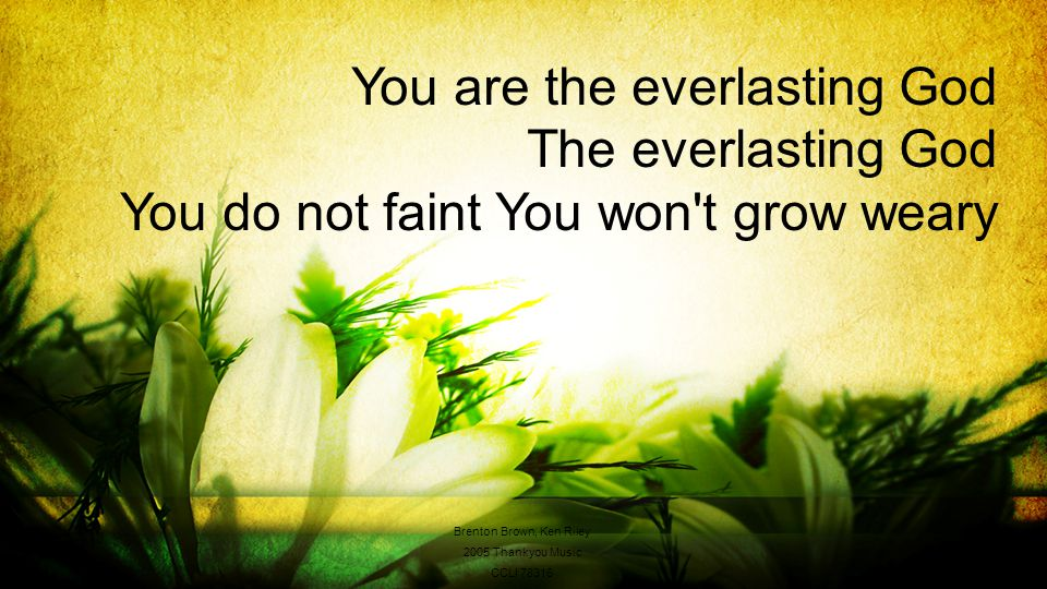 You are the everlasting God The everlasting God You do not faint You won t grow weary Brenton Brown, Ken Riley 2005 Thankyou Music CCLI 78316