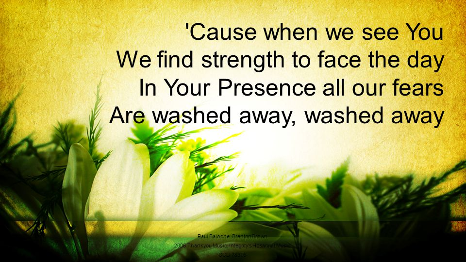 Cause when we see You We find strength to face the day In Your Presence all our fears Are washed away, washed away Paul Baloche, Brenton Brown 2006 Thankyou Music, Integrity s Hosanna.
