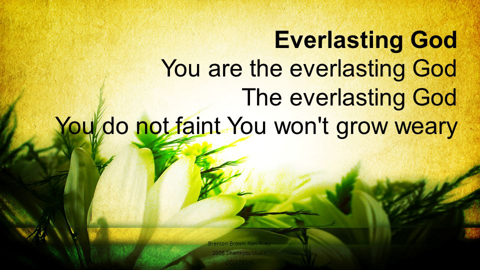 Everlasting God You are the everlasting God The everlasting God You do not faint You won t grow weary Brenton Brown, Ken Riley 2005 Thankyou Music CCLI 78316