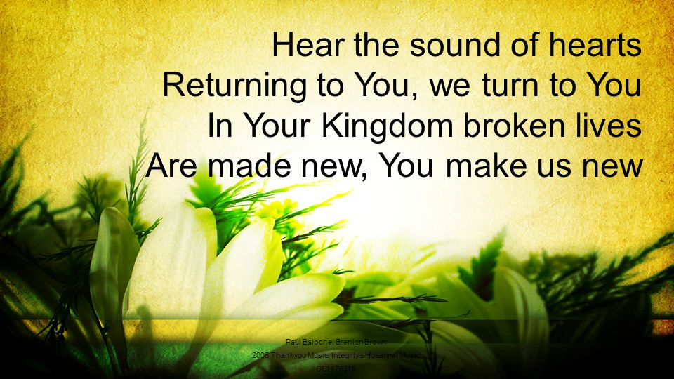 Hear the sound of hearts Returning to You, we turn to You In Your Kingdom broken lives Are made new, You make us new Paul Baloche, Brenton Brown 2006 Thankyou Music, Integrity s Hosanna.
