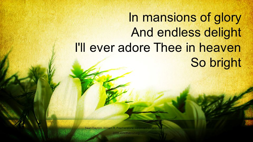 In mansions of glory And endless delight I ll ever adore Thee in heaven So bright Sean Dayton, William R.
