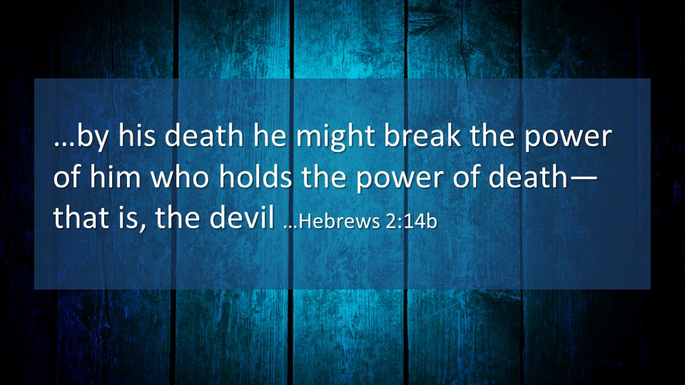…by his death he might break the power of him who holds the power of death— that is, the devil …Hebrews 2:14b