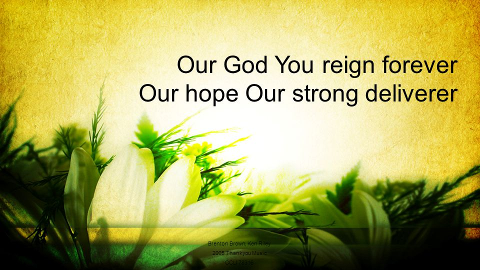 Our God You reign forever Our hope Our strong deliverer Brenton Brown, Ken Riley 2005 Thankyou Music CCLI 78316