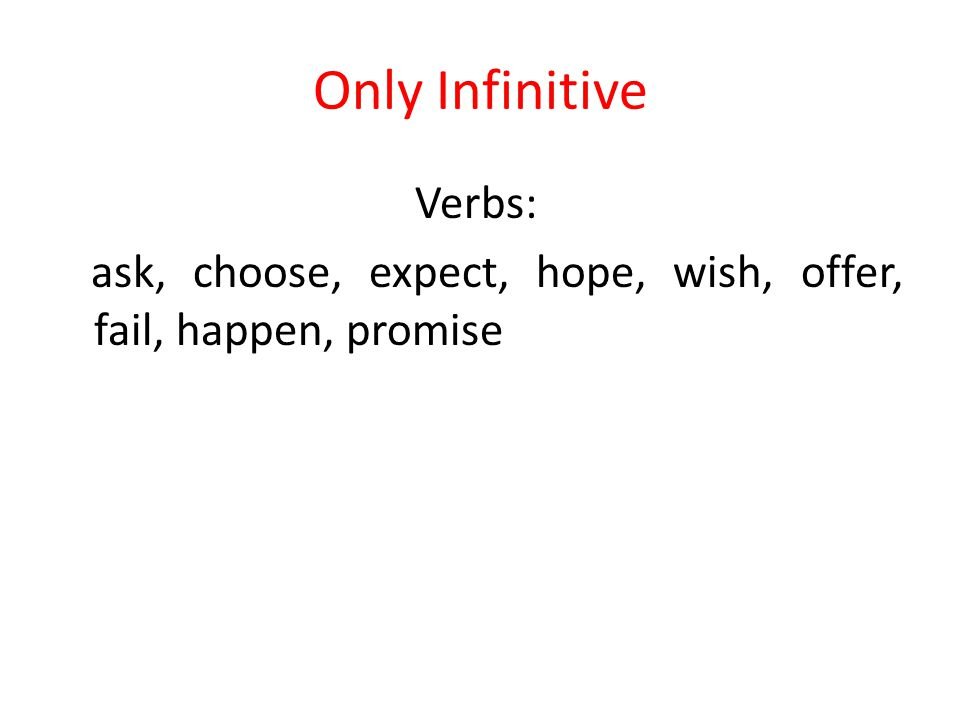Only Infinitive Verbs: ask, choose, expect, hope, wish, offer, fail, happen, promise