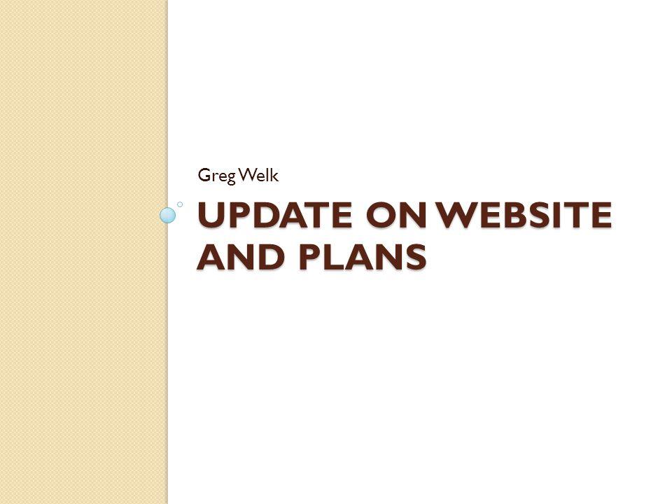 UPDATE ON WEBSITE AND PLANS Greg Welk