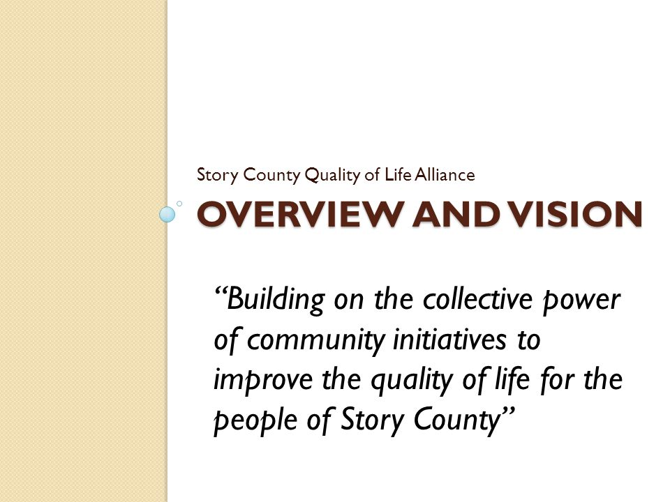OVERVIEW AND VISION Story County Quality of Life Alliance Building on the collective power of community initiatives to improve the quality of life for the people of Story County