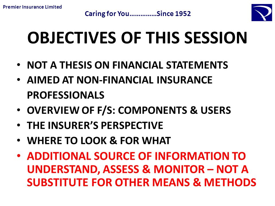 OBJECTIVES OF THIS SESSION NOT A THESIS ON FINANCIAL STATEMENTS AIMED AT NON-FINANCIAL INSURANCE PROFESSIONALS OVERVIEW OF F/S: COMPONENTS & USERS THE INSURER'S PERSPECTIVE WHERE TO LOOK & FOR WHAT ADDITIONAL SOURCE OF INFORMATION TO UNDERSTAND, ASSESS & MONITOR – NOT A SUBSTITUTE FOR OTHER MEANS & METHODS Premier Insurance Limited Caring for You……………Since 1952