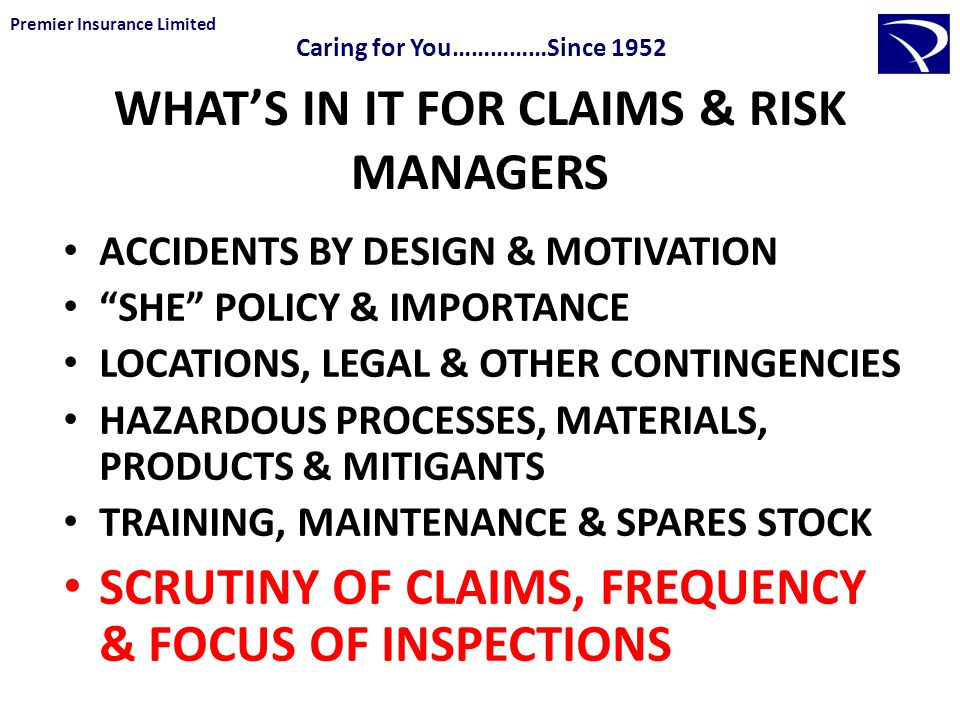 WHAT'S IN IT FOR CLAIMS & RISK MANAGERS ACCIDENTS BY DESIGN & MOTIVATION SHE POLICY & IMPORTANCE LOCATIONS, LEGAL & OTHER CONTINGENCIES HAZARDOUS PROCESSES, MATERIALS, PRODUCTS & MITIGANTS TRAINING, MAINTENANCE & SPARES STOCK SCRUTINY OF CLAIMS, FREQUENCY & FOCUS OF INSPECTIONS Premier Insurance Limited Caring for You……………Since 1952
