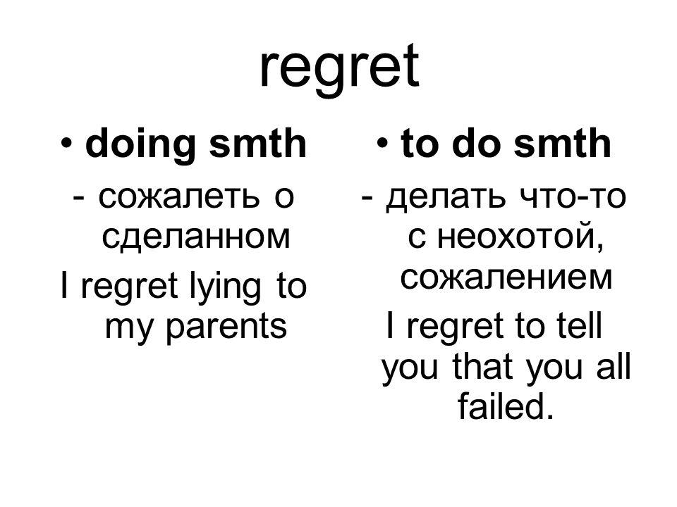 regret doing smth -сожалеть о сделанном I regret lying to my parents to do smth -делать что-то с неохотой, сожалением I regret to tell you that you al